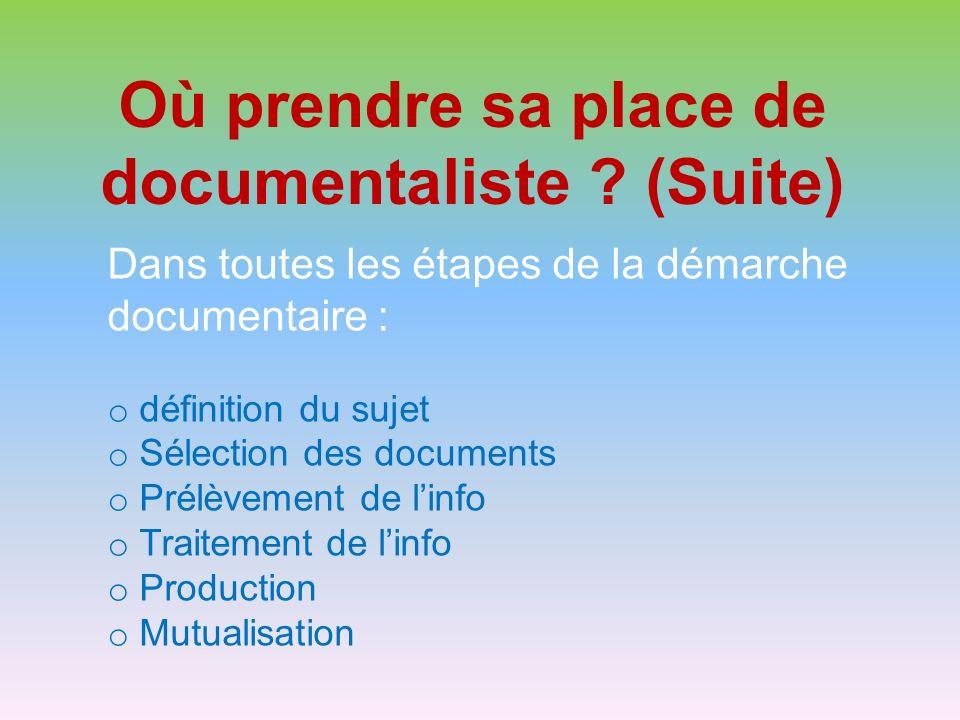 Où prendre sa place de documentaliste ? (Suite) Dans toutes les étapes de la démarche documentaire : o définition du sujet o Sélection des documents o