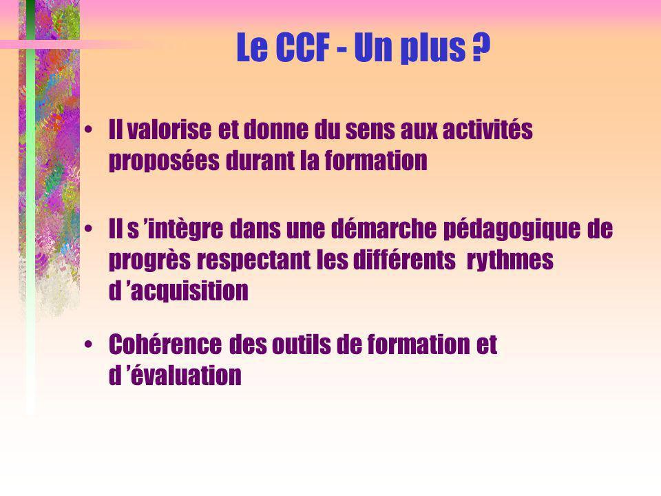 Cohérence des outils de formation et d évaluation Il s intègre dans une démarche pédagogique de progrès respectant les différents rythmes d acquisition Le CCF - Un plus .