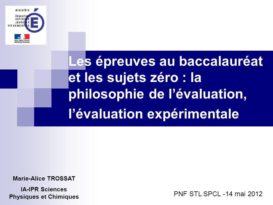 Les épreuves au baccalauréat et les sujets zéro : la philosophie de lévaluation, lévaluation expérimentale Marie-Alice TROSSAT IA-IPR Sciences Physiqu