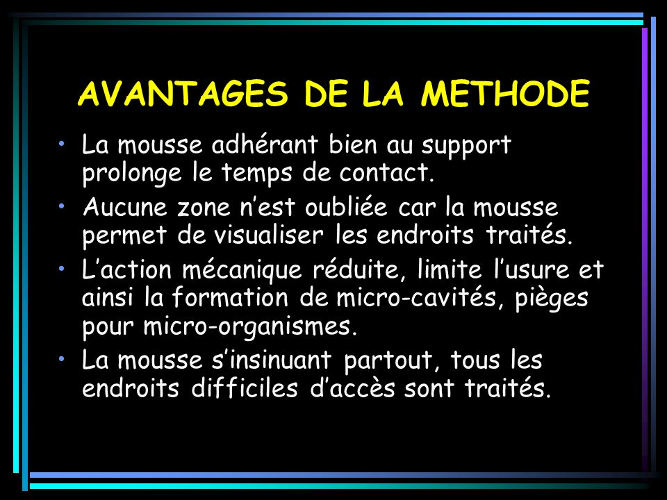 AVANTAGES DE LA METHODE La mousse adhérant bien au support prolonge le temps de contact.