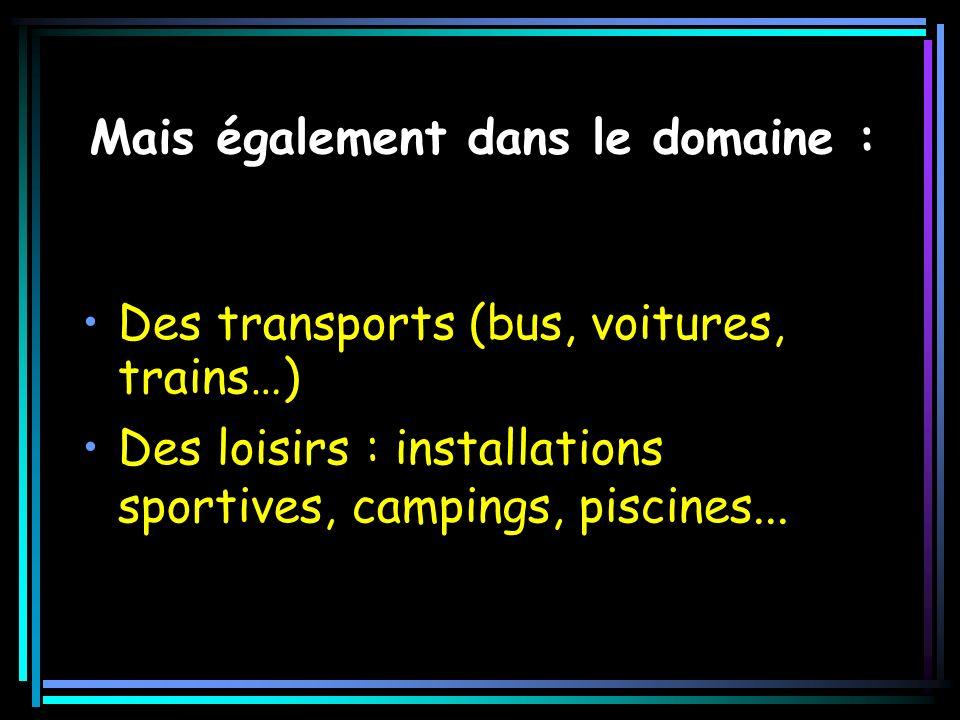 Mais également dans le domaine : Des transports (bus, voitures, trains…) Des loisirs : installations sportives, campings, piscines...