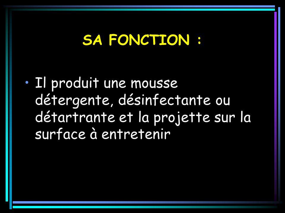 SA FONCTION : Il produit une mousse détergente, désinfectante ou détartrante et la projette sur la surface à entretenir