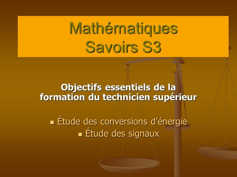 Mathématiques Savoirs S3 Objectifs essentiels de la formation du technicien supérieur Étude des conversions dénergie Étude des conversions dénergie Étude des signaux Étude des signaux
