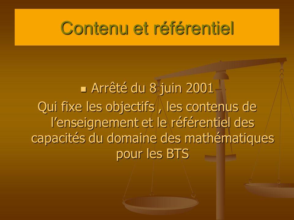 Contenu et référentiel Arrêté du 8 juin 2001 Arrêté du 8 juin 2001 Qui fixe les objectifs, les contenus de lenseignement et le référentiel des capacités du domaine des mathématiques pour les BTS