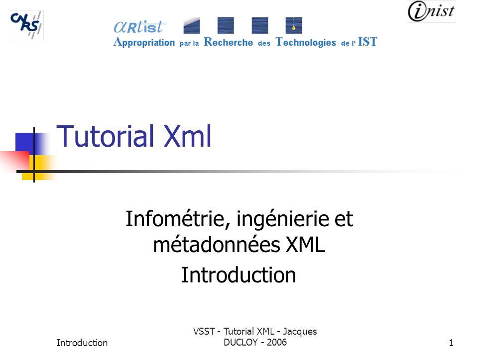 Introduction VSST - Tutorial XML - Jacques DUCLOY - 20061 Tutorial Xml Infométrie, ingénierie et métadonnées XML Introduction