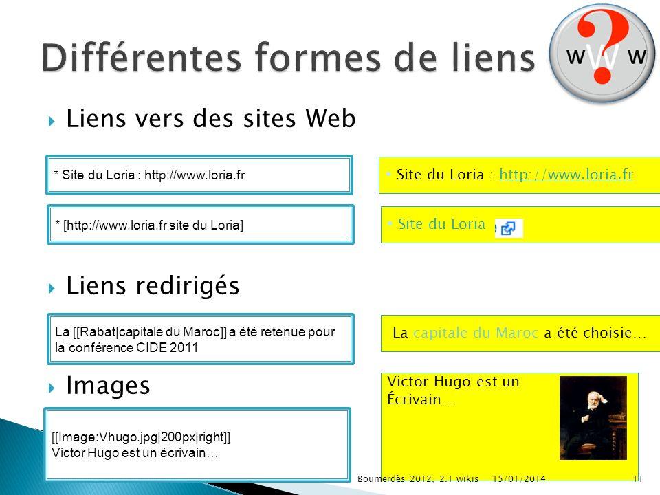Victor Hugo est un Écrivain… Liens vers des sites Web Liens redirigés Images * Site du Loria : http://www.loria.fr Site du Loria : http://www.loria.fr * [http://www.loria.fr site du Loria] Site du Loria La [[Rabat|capitale du Maroc]] a été retenue pour la conférence CIDE 2011 La capitale du Maroc a été choisie… [[Image:Vhugo.jpg|200px|right]] Victor Hugo est un écrivain… 15/01/201411Boumerdès 2012, 2.1 wikis