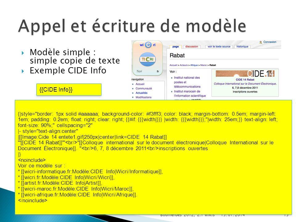 Modèle simple : simple copie de texte Exemple CIDE Info 15/01/2014Boumerdès 2012, 2.1 wikis15 {{CIDE Info}} {|style= border: 1px solid #aaaaaa; background-color: #f3fff3; color: black; margin-bottom: 0.5em; margin-left: 1em; padding: 0.2em; float: right; clear: right; {{#if: {{{width|}}} |width: {{{width}}}; |width: 25em;}} text-align: left; font-size: 90%; cellspacing= 2 |- style= text-align:center |[[Image:Cide 14 entete1.gif|250px|center|link=CIDE 14 Rabat]] [[CIDE 14 Rabat]] [[Colloque international sur le document électronique|Colloque International sur le Document Électronique]].