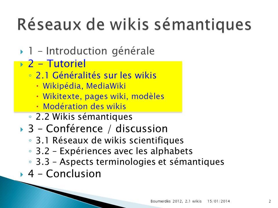 1 – Introduction générale 2 - Tutoriel 2.1 Généralités sur les wikis Wikipédia, MediaWiki Wikitexte, pages wiki, modèles Modération des wikis 2.2 Wikis sémantiques 3 – Conférence / discussion 3.1 Réseaux de wikis scientifiques 3.2 – Expériences avec les alphabets 3.3 – Aspects terminologies et sémantiques 4 – Conclusion 15/01/20142Boumerdès 2012, 2.1 wikis