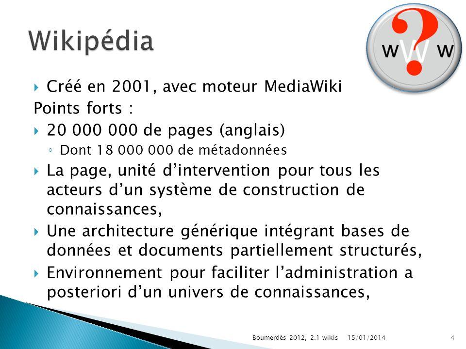 Créé en 2001, avec moteur MediaWiki Points forts : 20 000 000 de pages (anglais) Dont 18 000 000 de métadonnées La page, unité dintervention pour tous les acteurs dun système de construction de connaissances, Une architecture générique intégrant bases de données et documents partiellement structurés, Environnement pour faciliter ladministration a posteriori dun univers de connaissances, 15/01/2014Boumerdès 2012, 2.1 wikis4