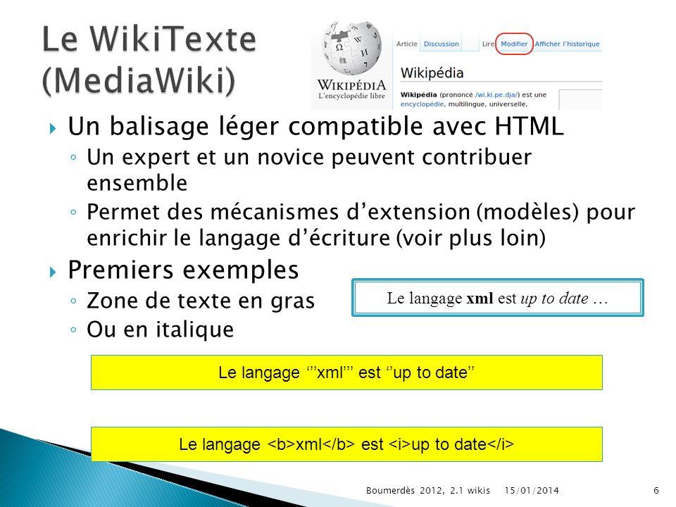 Un balisage léger compatible avec HTML Un expert et un novice peuvent contribuer ensemble Permet des mécanismes dextension (modèles) pour enrichir le langage décriture (voir plus loin) Premiers exemples Zone de texte en gras Ou en italique Le langage xml est up to date … Le langage xml est up to date 15/01/20146Boumerdès 2012, 2.1 wikis