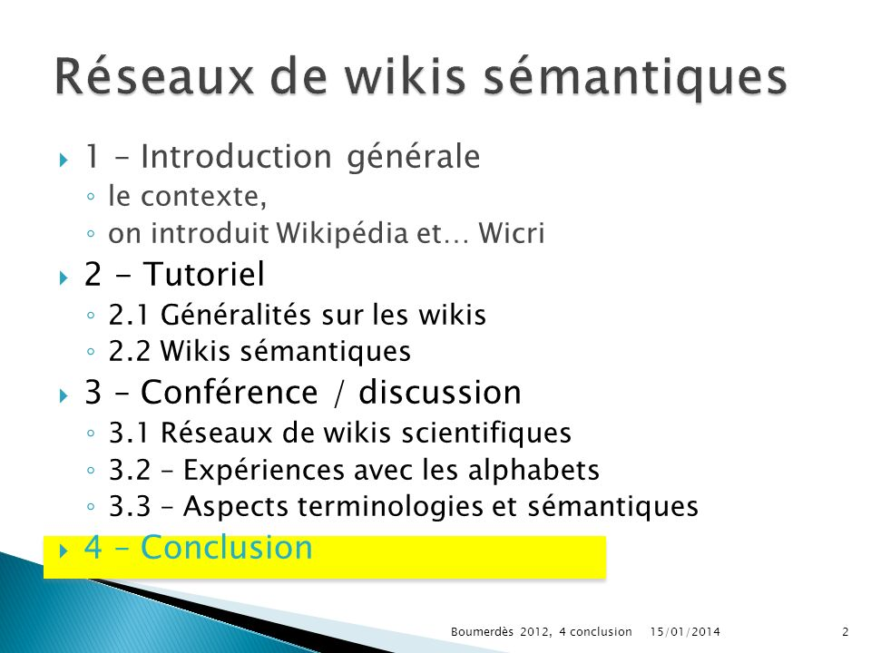 1 – Introduction générale le contexte, on introduit Wikipédia et… Wicri 2 - Tutoriel 2.1 Généralités sur les wikis 2.2 Wikis sémantiques 3 – Conférence / discussion 3.1 Réseaux de wikis scientifiques 3.2 – Expériences avec les alphabets 3.3 – Aspects terminologies et sémantiques 4 – Conclusion 15/01/20142Boumerdès 2012, 4 conclusion