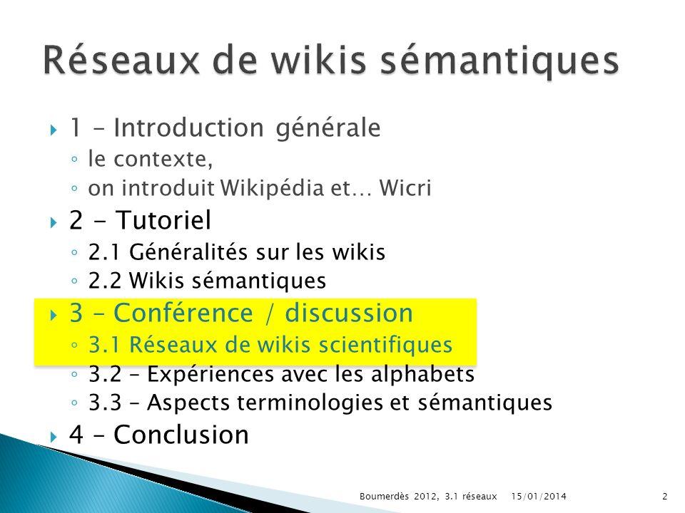 1 – Introduction générale le contexte, on introduit Wikipédia et… Wicri 2 - Tutoriel 2.1 Généralités sur les wikis 2.2 Wikis sémantiques 3 – Conférence / discussion 3.1 Réseaux de wikis scientifiques 3.2 – Expériences avec les alphabets 3.3 – Aspects terminologies et sémantiques 4 – Conclusion 15/01/20142Boumerdès 2012, 3.1 réseaux