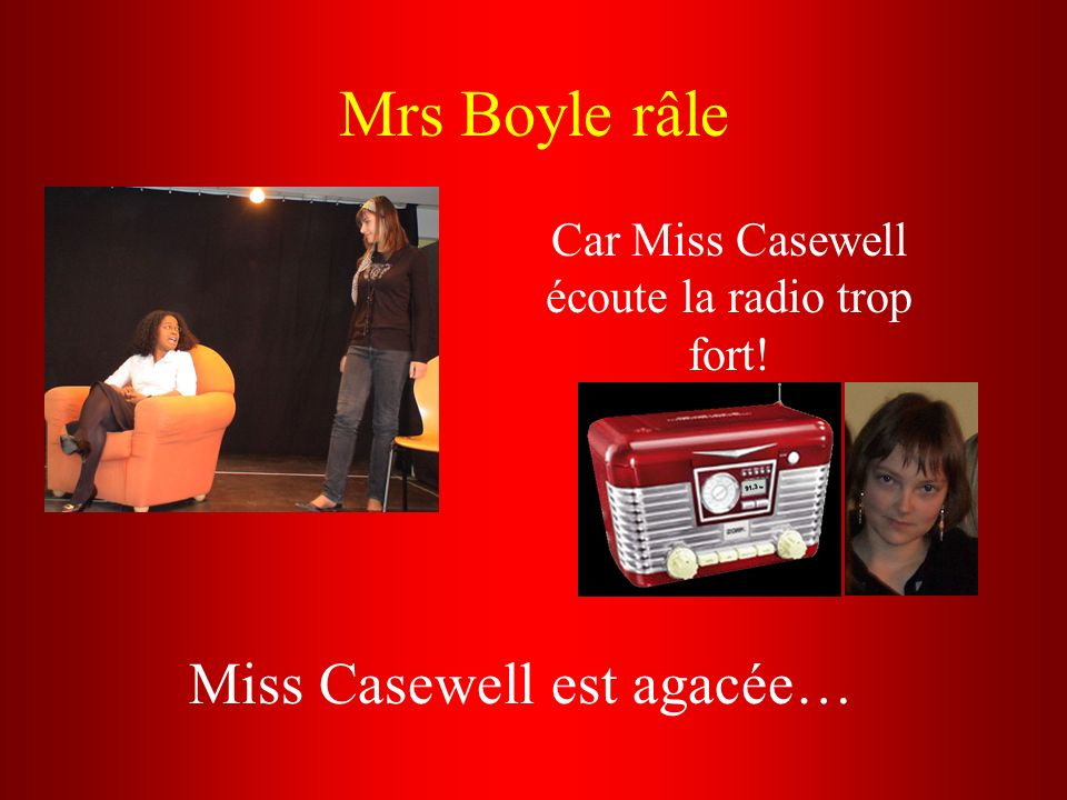 Mrs Boyle râle Car Miss Casewell écoute la radio trop fort! Miss Casewell est agacée…