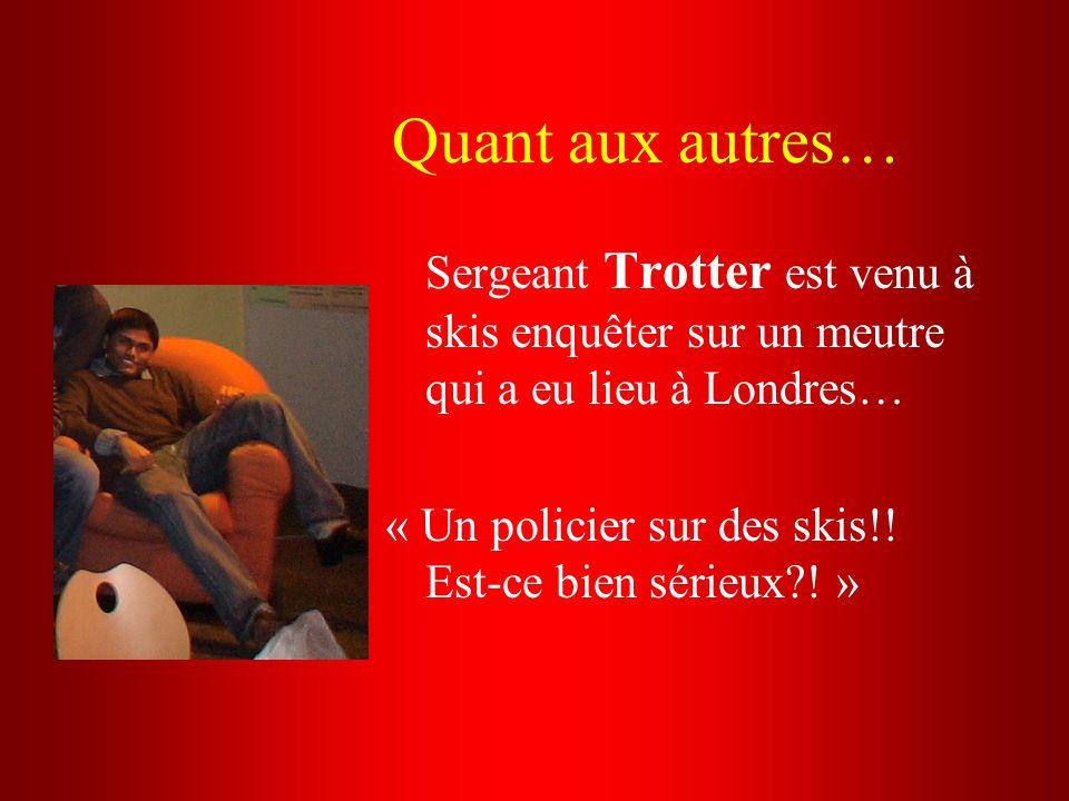 Quant aux autres… Sergeant Trotter est venu à skis enquêter sur un meutre qui a eu lieu à Londres… « Un policier sur des skis!! Est-ce bien sérieux?!