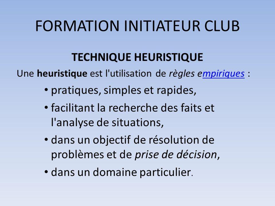 FORMATION INITIATEUR CLUB TECHNIQUE HEURISTIQUE Une heuristique est l'utilisation de règles empiriques :mpiriques pratiques, simples et rapides, facil