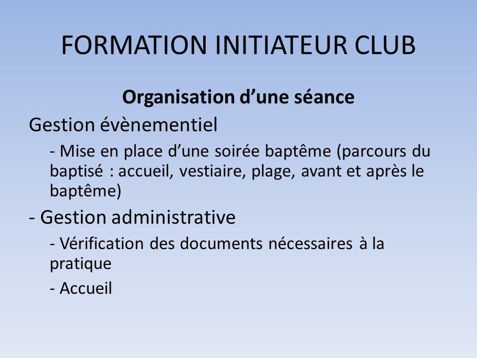 FORMATION INITIATEUR CLUB Organisation dune séance Gestion évènementiel - Mise en place dune soirée baptême (parcours du baptisé : accueil, vestiaire,