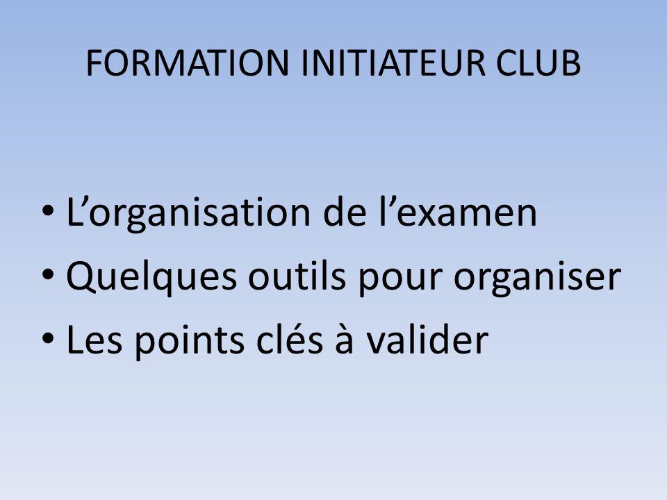 FORMATION INITIATEUR CLUB Lorganisation de lexamen Quelques outils pour organiser Les points clés à valider