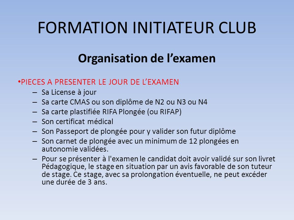 FORMATION INITIATEUR CLUB Organisation de lexamen PIECES A PRESENTER LE JOUR DE LEXAMEN – Sa License à jour – Sa carte CMAS ou son diplôme de N2 ou N3