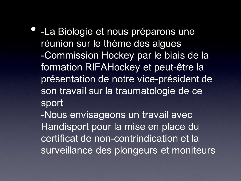 -La Biologie et nous préparons une réunion sur le thème des algues -Commission Hockey par le biais de la formation RIFAHockey et peut-être la présentation de notre vice-président de son travail sur la traumatologie de ce sport -Nous envisageons un travail avec Handisport pour la mise en place du certificat de non-contrindication et la surveillance des plongeurs et moniteurs