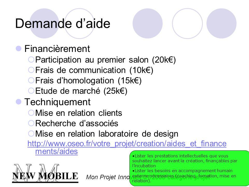 Mon Projet Innovant 01/2008 catégorie projet Demande daide Financièrement Participation au premier salon (20k) Frais de communication (10k) Frais dhomologation (15k) Etude de marché (25k) Techniquement Mise en relation clients Recherche dassociés Mise en relation laboratoire de design http://www.oseo.fr/votre_projet/creation/aides_et_finance ments/aides Lister les prestations intellectuelles que vous souhaitez lancer avant la création, finançables par lincubation Lister les besoins en accompagnement humain externe nécessaires (coaching, fomation, mise en relation).