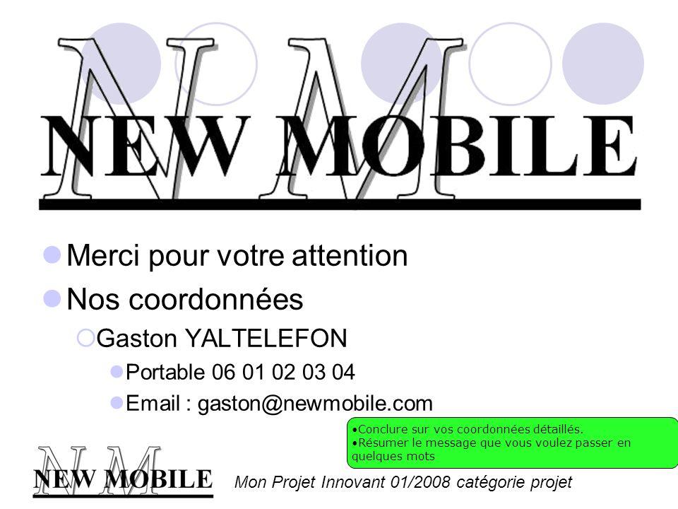 Mon Projet Innovant 01/2008 catégorie projet Merci pour votre attention Nos coordonnées Gaston YALTELEFON Portable 06 01 02 03 04 Email : gaston@newmobile.com Conclure sur vos coordonnées détaillés.