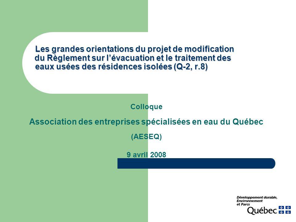 Colloque Association des entreprises spécialisées en eau du Québec (AESEQ) 9 avril 2008 Les grandes orientations du projet de modification du Règlemen