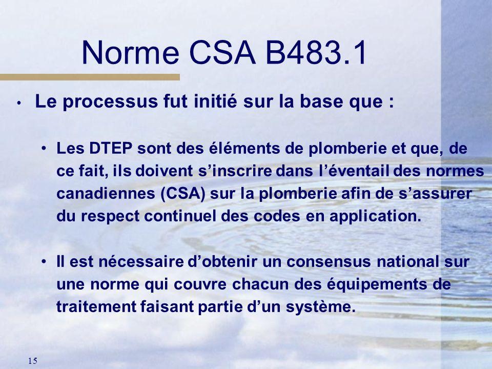15 Norme CSA B483.1 Le processus fut initié sur la base que : Les DTEP sont des éléments de plomberie et que, de ce fait, ils doivent sinscrire dans l