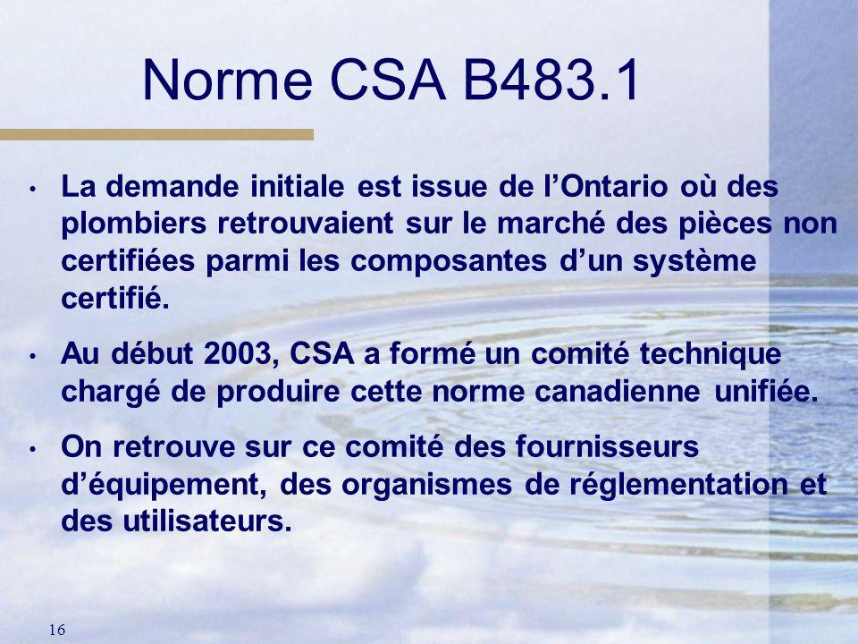 16 Norme CSA B483.1 La demande initiale est issue de lOntario où des plombiers retrouvaient sur le marché des pièces non certifiées parmi les composan