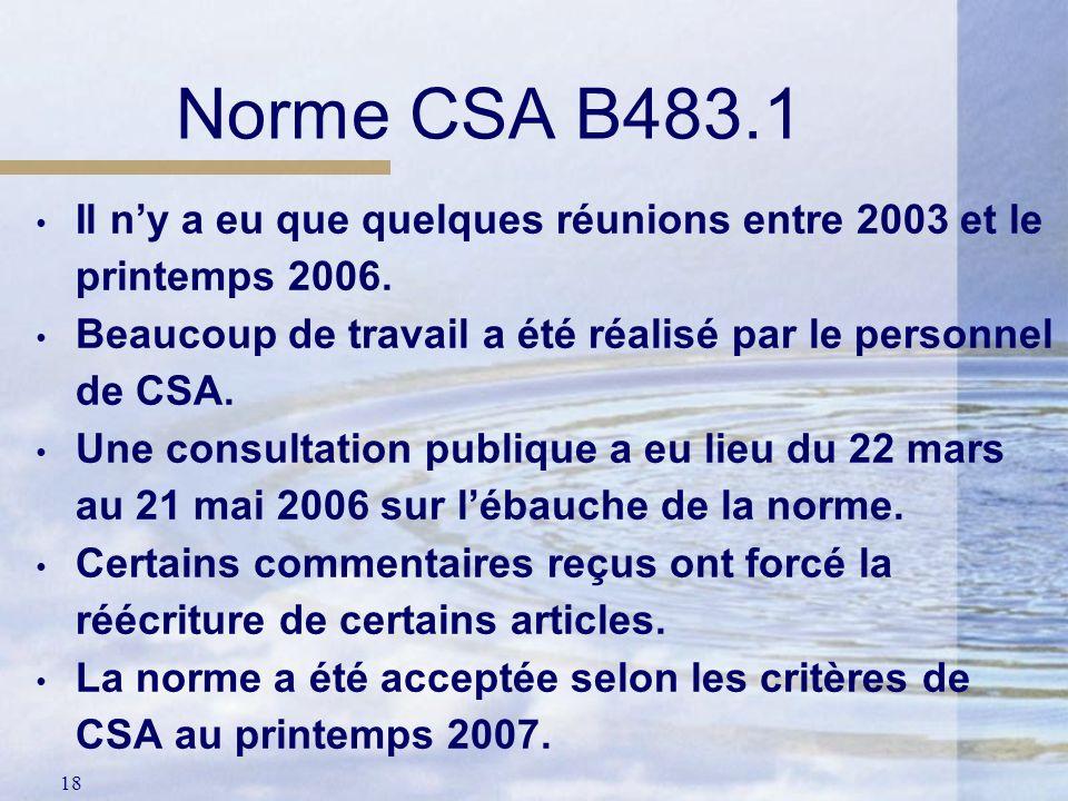 18 Norme CSA B483.1 Il ny a eu que quelques réunions entre 2003 et le printemps 2006. Beaucoup de travail a été réalisé par le personnel de CSA. Une c