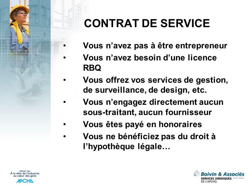 CONTRAT DE SERVICE Vous navez pas à être entrepreneur Vous navez besoin dune licence RBQ Vous offrez vos services de gestion, de surveillance, de desi
