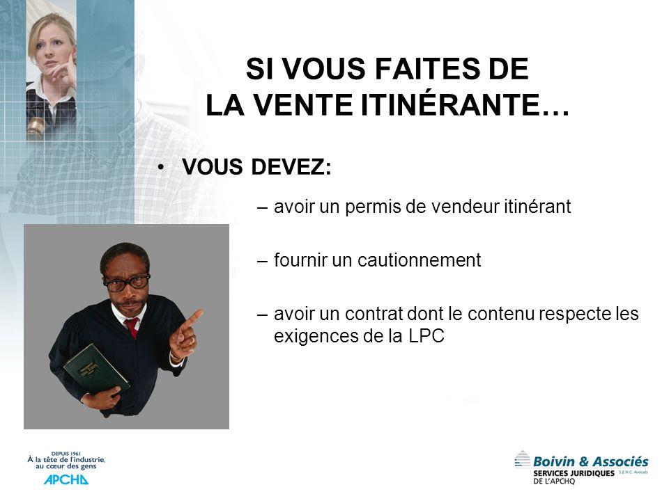 SI VOUS FAITES DE LA VENTE ITINÉRANTE… VOUS DEVEZ: –avoir un permis de vendeur itinérant –fournir un cautionnement –avoir un contrat dont le contenu r