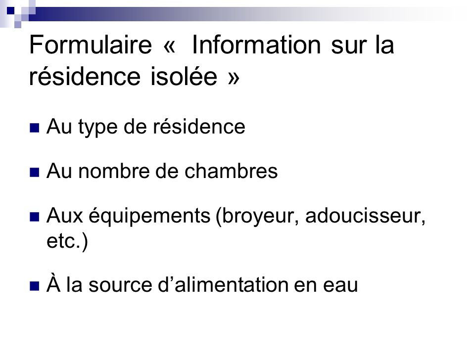 Formulaire « Information sur la résidence isolée » Au type de résidence Au nombre de chambres Aux équipements (broyeur, adoucisseur, etc.) À la source