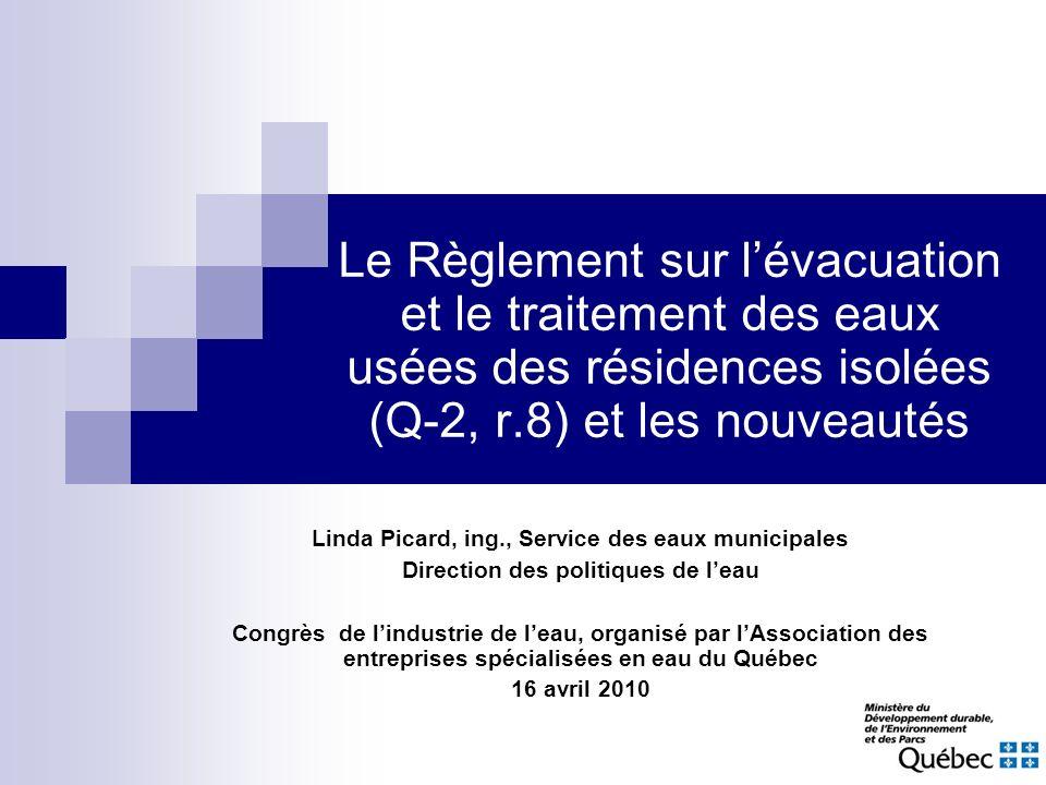 Le Règlement sur lévacuation et le traitement des eaux usées des résidences isolées (Q-2, r.8) et les nouveautés Linda Picard, ing., Service des eaux