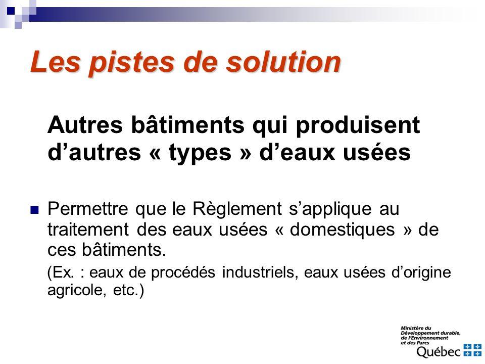 Les pistes de solution Autres bâtiments qui produisent dautres « types » deaux usées Permettre que le Règlement sapplique au traitement des eaux usées