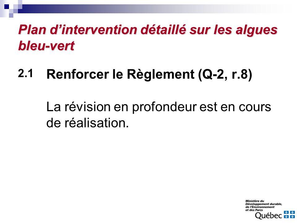 Plan dintervention détaillé sur les algues bleu-vert 2.1 Renforcer le Règlement (Q-2, r.8) La révision en profondeur est en cours de réalisation.