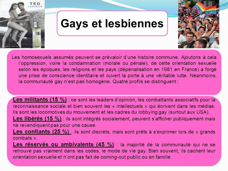Gays et lesbiennes Les militants (15 %) : ce sont les leaders dopinion, les combattants associatifs pour la reconnaissance sociale et bien souvent les « intellectuels » qui écrivent dans les médias.