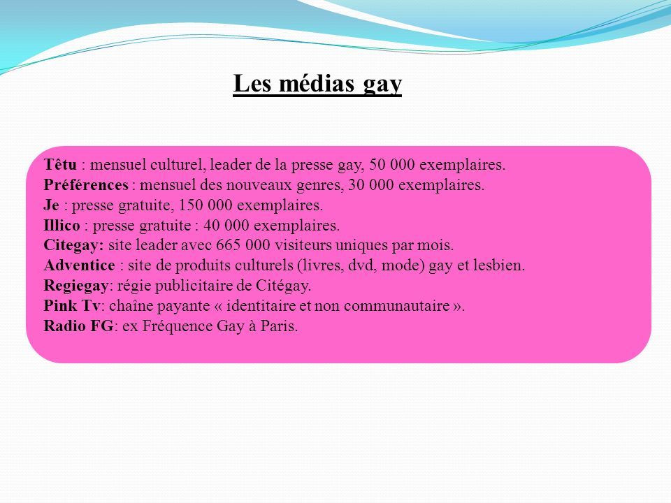 Têtu : mensuel culturel, leader de la presse gay, 50 000 exemplaires. Préférences : mensuel des nouveaux genres, 30 000 exemplaires. Je : presse gratu