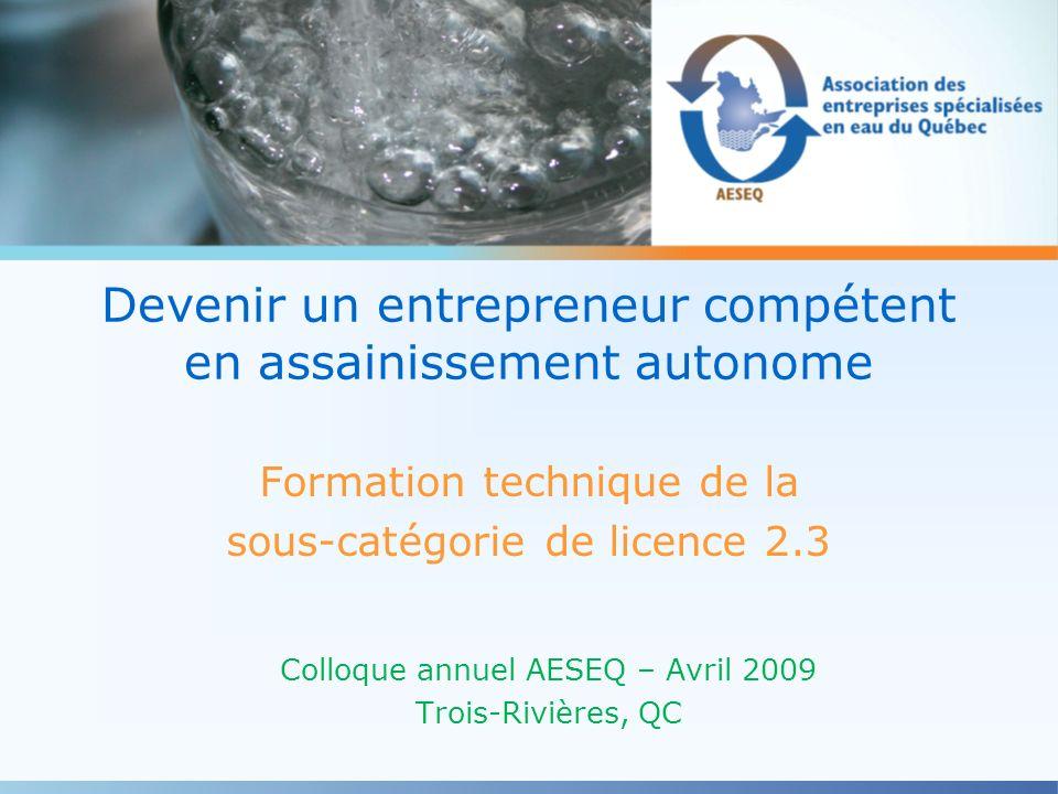 Devenir un entrepreneur compétent en assainissement autonome Formation technique de la sous-catégorie de licence 2.3 Colloque annuel AESEQ – Avril 200