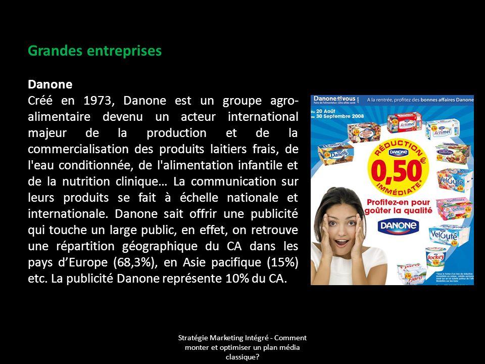 Stratégie Marketing Intégré - Comment monter et optimiser un plan média classique? Grandes entreprises Danone Créé en 1973, Danone est un groupe agro-