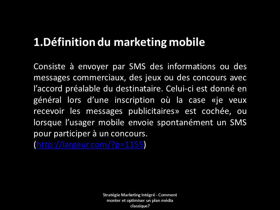 1.Définition du marketing mobile Consiste à envoyer par SMS des informations ou des messages commerciaux, des jeux ou des concours avec laccord préala