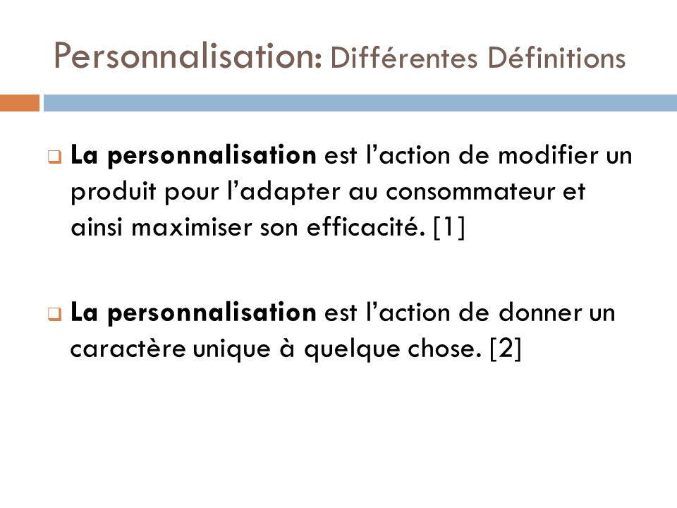 Personnalisation: Différentes Définitions La personnalisation est laction de modifier un produit pour ladapter au consommateur et ainsi maximiser son