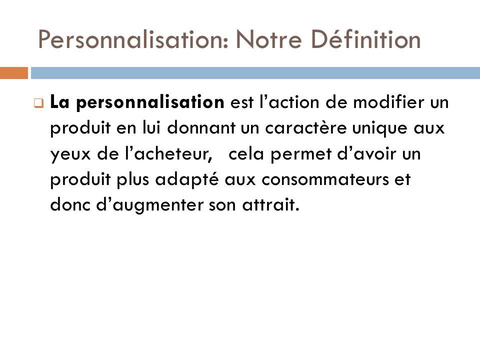 Personnalisation: Notre Définition La personnalisation est laction de modifier un produit en lui donnant un caractère unique aux yeux de lacheteur, ce