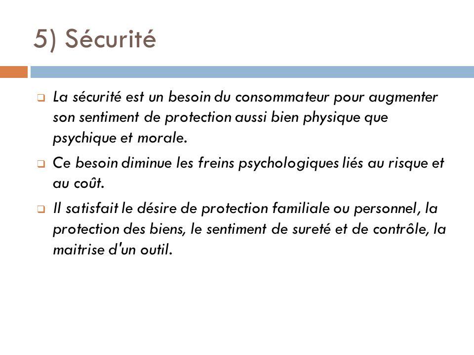 5) Sécurité La sécurité est un besoin du consommateur pour augmenter son sentiment de protection aussi bien physique que psychique et morale. Ce besoi