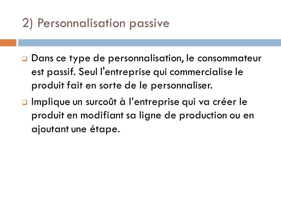 2) Personnalisation passive Dans ce type de personnalisation, le consommateur est passif. Seul l'entreprise qui commercialise le produit fait en sorte