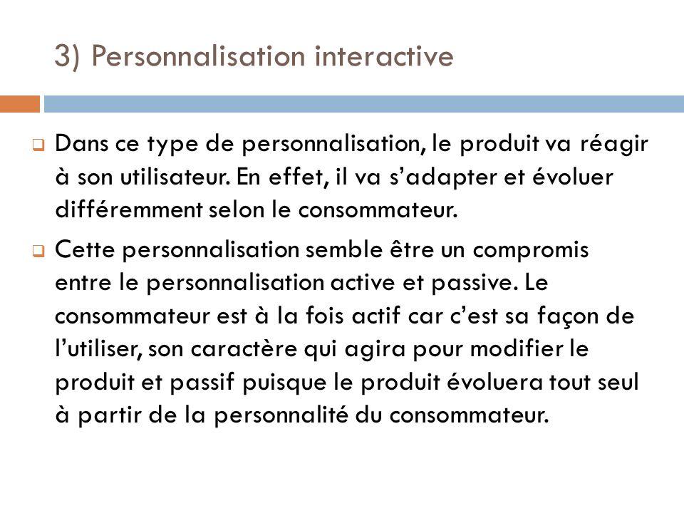 3) Personnalisation interactive Dans ce type de personnalisation, le produit va réagir à son utilisateur. En effet, il va sadapter et évoluer différem