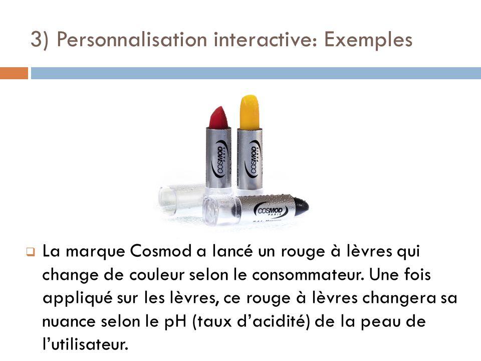 3) Personnalisation interactive: Exemples La marque Cosmod a lancé un rouge à lèvres qui change de couleur selon le consommateur. Une fois appliqué su