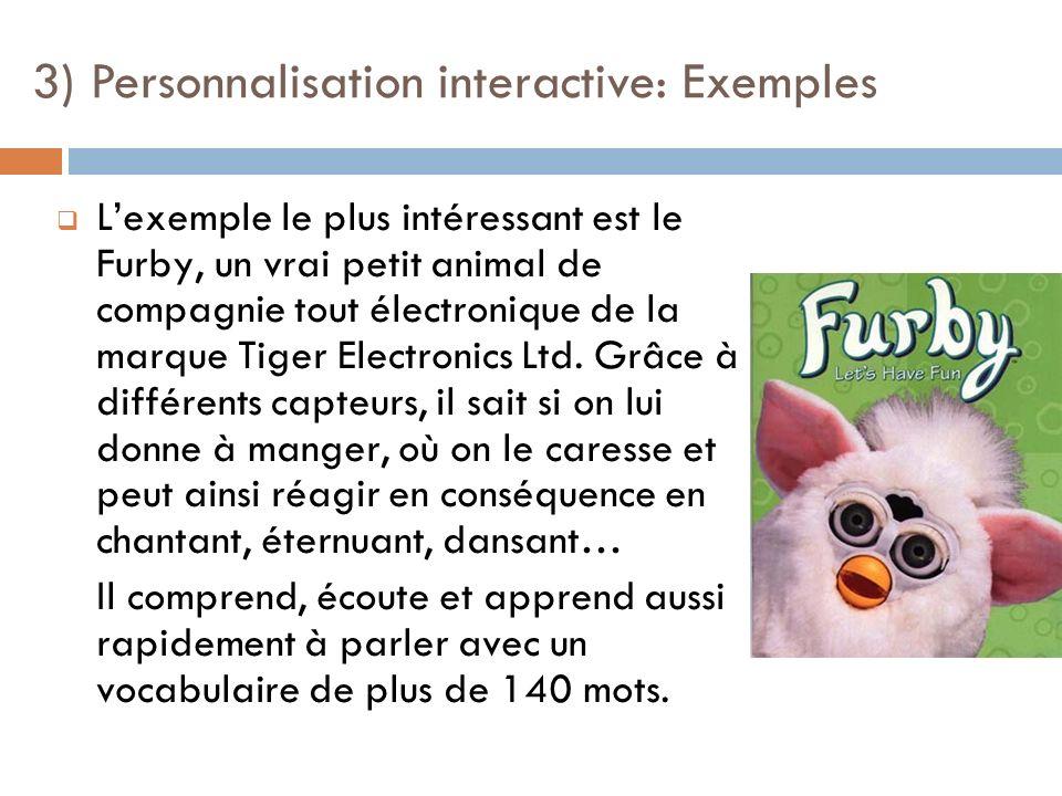 Lexemple le plus intéressant est le Furby, un vrai petit animal de compagnie tout électronique de la marque Tiger Electronics Ltd. Grâce à différents