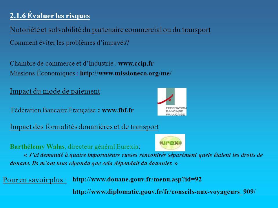 2.1.6 Évaluer les risques Notoriété et solvabilité du partenaire commercial ou du transport Comment éviter les problèmes dimpayés? Chambre de commerce