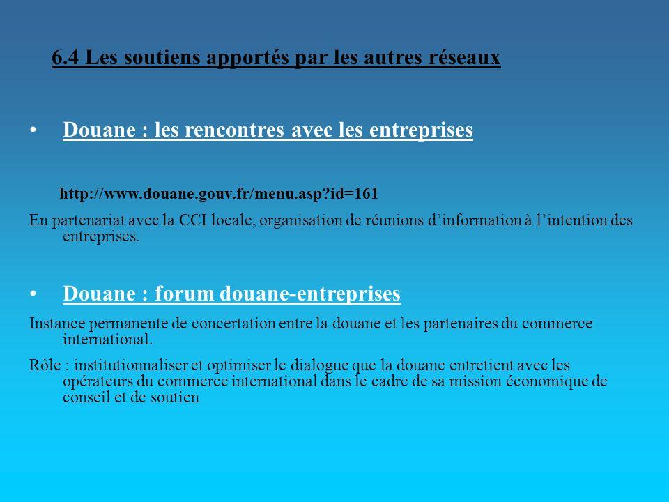 6.4 Les soutiens apportés par les autres réseaux Douane : les rencontres avec les entreprises http://www.douane.gouv.fr/menu.asp?id=161 En partenariat