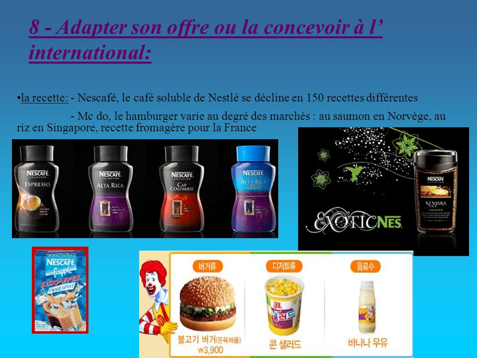8 - Adapter son offre ou la concevoir à l international: la recette: - Nescafé, le café soluble de Nestlé se décline en 150 recettes différentes - Mc